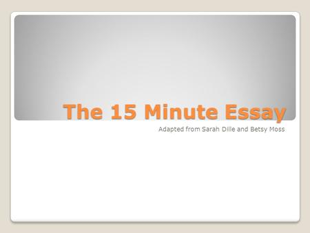 The 15 Minute Essay Adapted from Sarah Dille and Betsy Moss.