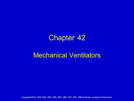 Copyright © 2013, 2009, 2003, 1999, 1995, 1990, 1982, 1977, 1973, 1969 by Mosby, an imprint of Elsevier Inc. Chapter 42 Mechanical Ventilators.