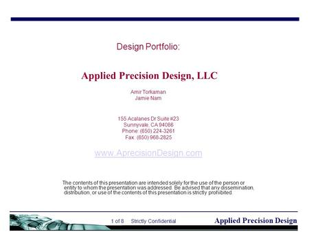 Applied Precision Design 1 of 8 Strictly Confidential Design Portfolio: Applied Precision Design, LLC Amir Torkaman Jamie Nam 155 Acalanes Dr Suite #23.