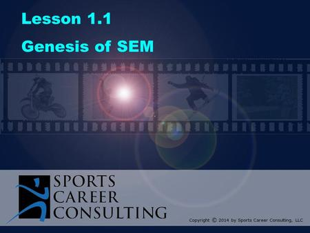 Lesson 1.1 Genesis of SEM Copyright © 2014 by Sports Career Consulting, LLC.