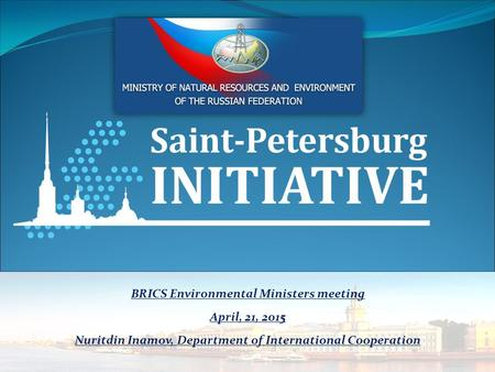 BRICS Environmental Ministers meeting April, 21, 2015 Nuritdin Inamov, Department of International Cooperation.