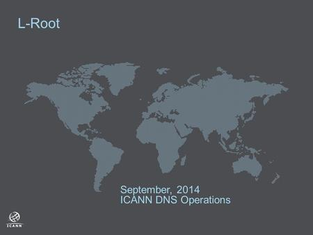 "L-Root September, 2014 ICANN DNS Operations. 2  ""L"" is one of 13 independently operated root servers serving the DNS root zone  The ICANN DNS OPS team."