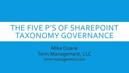 THE FIVE P'S OF SHAREPOINT TAXONOMY GOVERNANCE Mike Doane Term Management, LLC term-management.com.