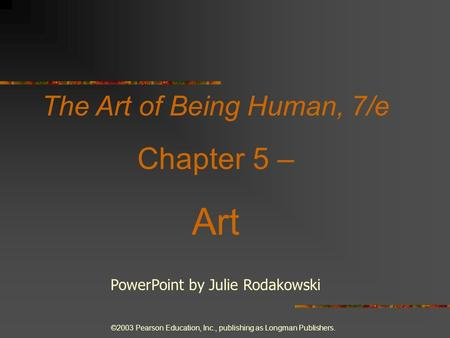 ©2003 Pearson Education, Inc., publishing as Longman Publishers. The Art of Being Human, 7/e Chapter 5 – Art PowerPoint by Julie Rodakowski.