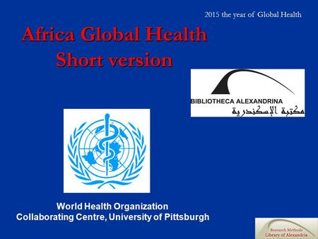 Africa Global Health Short version World Health Organization Collaborating Centre, University of Pittsburgh 2015 the year of Global Health.