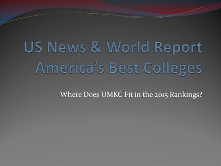 Where Does UMKC Fit in the 2015 Rankings?. US News Rankings Schools are categorized by mission derived from Carnegie classification National Universities.