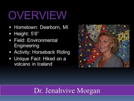"OVERVIEW  Hometown: Dearborn, MI  Height: 5'6""  Field: Environmental Engineering  Activity: Horseback Riding  Unique Fact: Hiked on a volcano in Iceland."