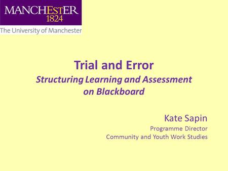 Trial and Error Structuring Learning and Assessment on Blackboard Kate Sapin Programme Director Community and Youth Work Studies.