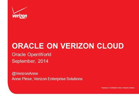 ORACLE ON VERIZON CLOUD Proprietary & Confidential, Verizon Enterprise Solutions Oracle OpenWorld September, Anne Plese, Verizon Enterprise.