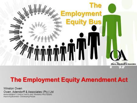 TheEmployment Equity Bus The Employment Equity Amendment Act Winston Owen Owen, Adendorff & Associates (Pty) Ltd MANAGEMENT CONSULTANTS AND TRAINING PROVIDERS.