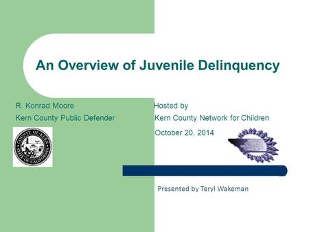 An Overview of Juvenile Delinquency R. Konrad Moore Hosted by Kern County Public DefenderKern County Network for Children October 20, 2014 Presented by.