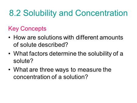 8.2 Solubility and Concentration Key Concepts How are solutions with different amounts of solute described? What factors determine the solubility of a.
