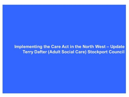 Terry's Care Act update Implementing the Care Act in the North West – Update Terry Dafter (Adult Social Care) Stockport Council.
