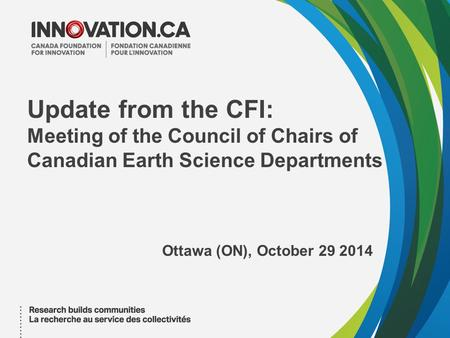 Update from the CFI: Meeting of the Council of Chairs of Canadian Earth Science Departments Ottawa (ON), October 29 2014.