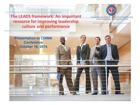 The LEADS framework: An important resource for improving leadership culture and performance Presentation to CHIMA Conference October 16, 2014.