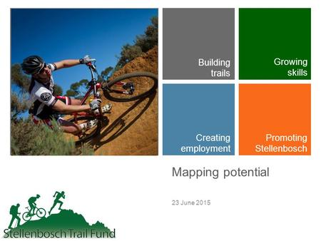 + Mapping potential 23 June 2015 Building trails Growing skills Creating employment Promoting Stellenbosch.