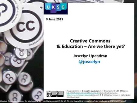 Creative Commons & Education – Are we there yet? Joscelyn Upendran This presentation is © Joscelyn Upendran 2015 & licensed with a CC BY licence