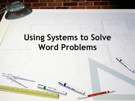 Using Systems to Solve Word Problems. Objectives Use the information in each problem to write a system of equations. Solve the system of equations using.
