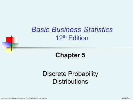 Chap 5-1 Copyright ©2012 Pearson Education, Inc. publishing as Prentice Hall Chap 5-1 Chapter 5 Discrete Probability Distributions Basic Business Statistics.