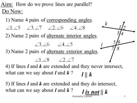 1Geometry Lesson: Aim: How do we prove lines are parallel? Do Now: 1) Name 4 pairs of corresponding angles. 2) Name 2 pairs of alternate interior angles.