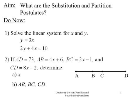 1Geometry Lesson: Partition and Substitution Postulates Aim: 1) Solve the linear system for x and y. ABCD a) x b) AB, BC, CD What are the Substitution.