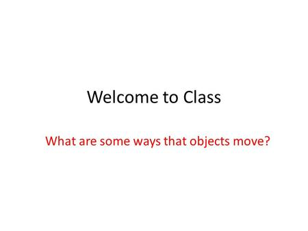 Welcome to Class What are some ways that objects move?