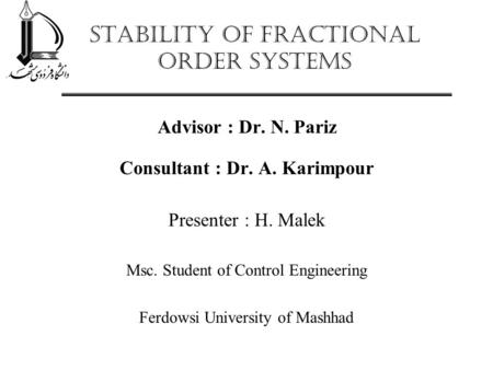 Stability of Fractional Order Systems Advisor : Dr. N. Pariz Consultant : Dr. A. Karimpour Presenter : H. Malek Msc. Student of Control Engineering Ferdowsi.