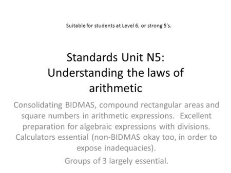 Standards Unit N5: Understanding the laws of arithmetic Consolidating BIDMAS, compound rectangular areas and square numbers in arithmetic expressions.