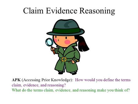 Claim Evidence Reasoning APK (Accessing Prior Knowledge): How would you define the terms claim, evidence, and reasoning? What do the terms claim, evidence,