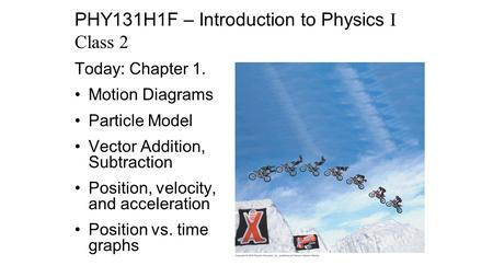 Today: Chapter 1. Motion Diagrams Particle Model Vector Addition, Subtraction Position, velocity, and acceleration Position vs. time graphs PHY131H1F –