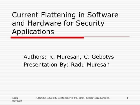 Radu Muresan CODES+ISSS'04, September 8-10, 2004, Stockholm, Sweden1 Current Flattening in Software and Hardware for Security Applications Authors: R.