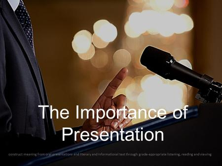 The Importance of Presentation construct meaning from oral presentations and literary and informational text through grade-appropriate listening, reading.