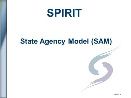 State Agency Model (SAM) SPIRIT July 2014. SPIRIT User Group (SUG) 1.Who are we? 2.What are our objectives? 3.How do we know if we are successful? 4.What.