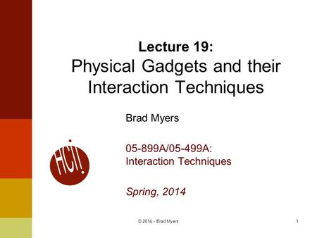 1© 2014 - Brad Myers Brad Myers 05-899A/05-499A: Interaction Techniques Spring, 2014 Lecture 19: Physical Gadgets and their Interaction Techniques.