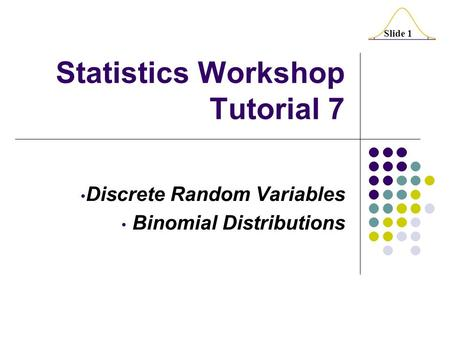Slide 1 Statistics Workshop Tutorial 7 Discrete Random Variables Binomial Distributions.