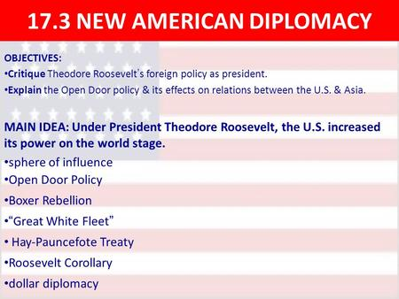 17.3 NEW AMERICAN DIPLOMACY OBJECTIVES: Critique Theodore Roosevelt ' s foreign policy as president. Explain the Open Door policy & its effects on relations.