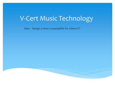 V-Cert Music Technology Idea – Design a How to pamphlet for others???