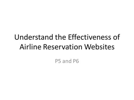 Understand the Effectiveness of Airline Reservation Websites P5 and P6.