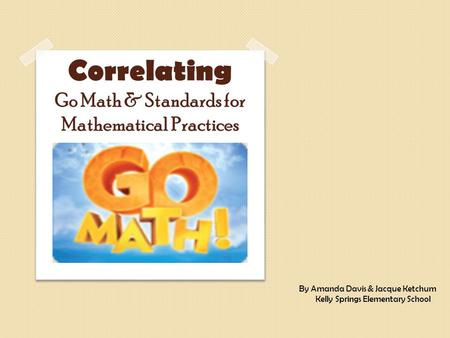 Correlating Go Math & Standards for Mathematical Practices By Amanda Davis & Jacque Ketchum Kelly Springs Elementary School.