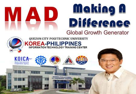 KOREA-PHILIPPINES INFORMATION TECHNOLOGY TRAINING CENTER QUEZON CITY POLYTECHNIC UNIVERSITY Global Growth Generator.