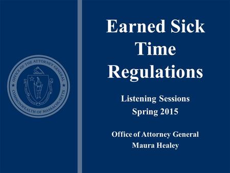 Earned Sick Time Regulations Listening Sessions Spring 2015 Office of Attorney General Maura Healey.