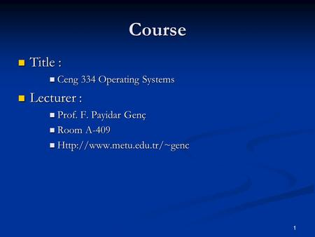 1 Course Title : Title : Ceng 334 Operating Systems Ceng 334 Operating Systems Lecturer : Lecturer : Prof. F. Payidar Genç Prof. F. Payidar Genç Room A-409.