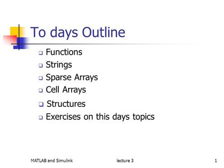 MATLAB and Simulinklecture 31 To days Outline  Functions  Strings  Sparse Arrays  Cell Arrays  Structures  Exercises on this days topics.