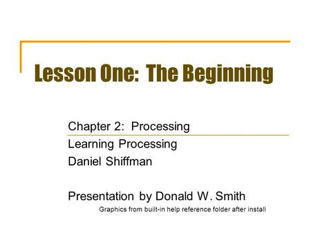 Lesson One: The Beginning Chapter 2: Processing Learning Processing Daniel Shiffman Presentation by Donald W. Smith Graphics from built-in help reference.