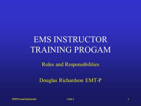 IDPH Lead InstructorUnit 21 EMS INSTRUCTOR TRAINING PROGAM Roles and Responsibilities Douglas Richardson EMT-P.