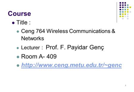 1 Course Title : Ceng 764 Wireless Communications & Networks Lecturer : Prof. F. Payidar Genç Room A- 409