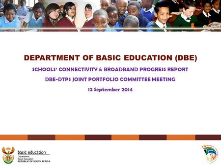 DEPARTMENT OF BASIC EDUCATION (DBE) SCHOOLS' CONNECTIVITY & BROADBAND PROGRESS REPORT DBE-DTPS JOINT PORTFOLIO COMMITTEE MEETING 12 September 2014.