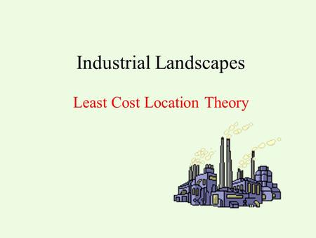 Industrial Landscapes Least Cost Location Theory.