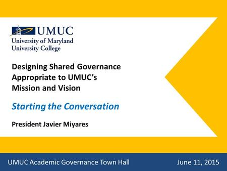 Designing Shared Governance Appropriate to UMUC's Mission and Vision Starting the Conversation President Javier Miyares UMUC Academic Governance Town Hall.