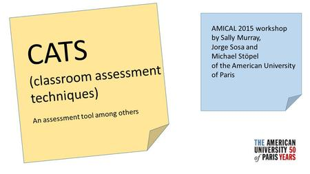 CATS (classroom assessment techniques) An assessment tool among others AMICAL 2015 workshop by Sally Murray, Jorge Sosa and Michael Stöpel of the American.